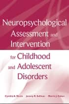 Neuropsychological Assessment and Intervention for Childhood and Adolescent Disorders ebook by Cynthia A. Riccio,Jeremy R. Sullivan,Morris J. Cohen