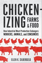 Chickenizing Farms and Food - How Industrial Meat Production Endangers Workers, Animals, and Consumers ebook by Ellen K. Silbergeld