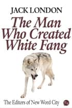 Jack London: The Man Who Created White Fang ebook by The Editors of New Word City