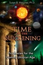 Time of the Quickening - Prophecies for the Coming Utopian Age ebook by Susan B. Martinez, Ph.D.