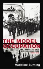 The Model Occupation - The Channel Islands Under German Rule, 1940-1945 ebook by Madeleine Bunting