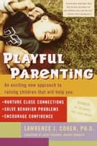 Playful Parenting - An Exciting New Approach to Raising Children That Will Help You Nurture CloseConnections, Solve Behavior Problems, and Encourage Confidence ebook by Lawrence J. Cohen