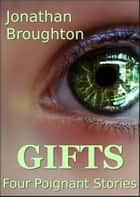 Gifts: Four Poignant Stories ebook by Jonathan Broughton