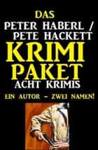 Das Peter Haberl / Pete Hackett Krimi Paket: Acht Krimis ebook by Peter Haberl, Pete Hackett