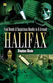 Foul Deeds and Suspicious Deaths in and around Halifax ebook by Stephen Wade