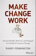 Make Change Work - Staying Nimble, Relevant, and Engaged in a World of Constant Change ebook by Randy Pennington