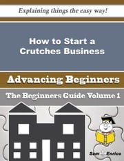 How to Start a Crutches Business (Beginners Guide) ebook by Walton Pressley,Sam Enrico