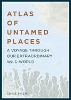 Atlas of Untamed Places - A voyage through our extraordinary wild world ebook by Chris Fitch