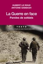 La Guerre en face - Paroles de soldats ebook by Antoine Sabbagh, Hubert le Roux