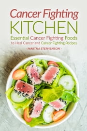 Cancer Fighting Kitchen: Essential Cancer Fighting Foods to Heal Cancer and Cancer Fighting Recipes ebook by Martha Stephenson
