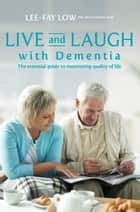 Live and Laugh with Dementia - The Essential Guide to Maximizing Quality of Life ebook by Low, Lee-Fay