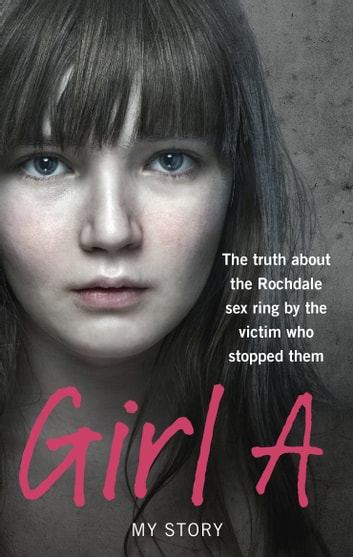 Girl A - The truth about the Rochdale sex ring by the victim who stopped them eBook by Anonymous (Girl A)