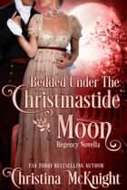 Bedded Under The Christmastide Moon - Regency Novella ebook by Christina McKnight