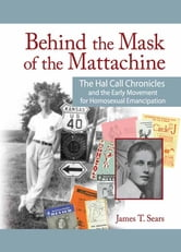 Behind the Mask of the Mattachine - The Hal Call Chronicles and the Early Movement for Homosexual Emancipation ebook by John Dececco, Phd