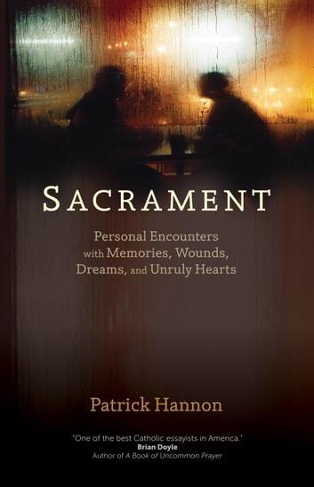 Sacrament - Personal Encounters with Memories, Wounds, Dreams, and Unruly Hearts ebook by Patrick Hannon C.S.C.