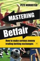 Mastering Betfair - How to make serious money trading betting exchanges ebook by Pete Nordsted