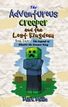 The Adventurous Creeper and the Lost Kingdom, Book 4: The Legend of Charlie the Creeper King ebook by Mark Mulle