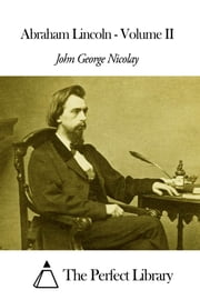 Abraham Lincoln - Volume II ebook by John George Nicolay