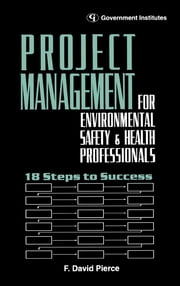 Project Management for Environmental, Health and Safety Professionals - 18 Steps to Success ebook by Pierce, CSP, CIH, F. David