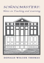 SCHOOLMASTERY: Notes on Teaching and Learning ebook by Donald Wilcox Thomas