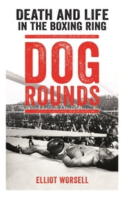 Dog Rounds - Death and Life in the Boxing Ring ebook by Elliot Worsell