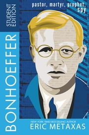 Bonhoeffer Student Edition - Pastor, Martyr, Prophet, Spy ebook by Eric Metaxas