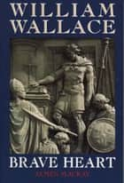 William Wallace - Brave Heart ebook by Dr James Mackay