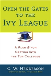 Open the Gates to the Ivy League - A Plan B for Getting into the Top Colleges ebook by C. W. Henderson