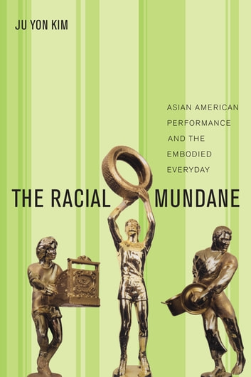 The Racial Mundane - Asian American Performance and the Embodied Everyday ebook by Ju Yon Kim