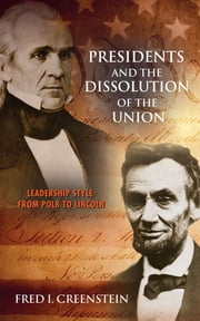 Presidents and the Dissolution of the Union - Leadership Style from Polk to Lincoln ebook by Fred I. Greenstein,Dale Anderson
