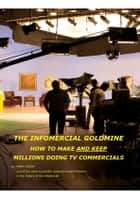 The Infomercial Goldmine, How To Make And Keep Millions Doing TV Commercials ebook by Mark Olson