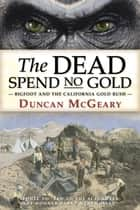 The Dead Spend No Gold: Bigfoot and the California Gold Rush ebook by Duncan McGeary