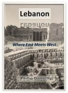 Lebanon: Where East Meets West ebook by Phillip Donnelly