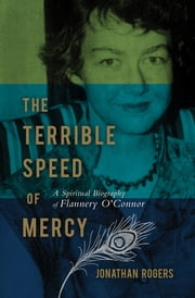 The Terrible Speed of Mercy - A Spiritual Biography of Flannery O'Connor ebook by Jonathan Rogers