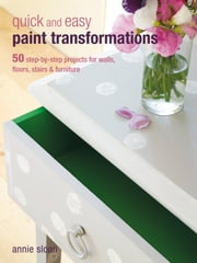 Quick and Easy Paint Transformations - 50 step-by-step ways to makeover your home for next to nothing ebook by Annie Sloan