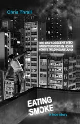 Eating Smoke - One Man's Descent into Drug Psychosis in Hong Kong's Triad Heartland ebook by Chris Thrall