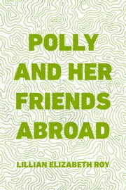 Polly and Her Friends Abroad ebook by Lillian Elizabeth Roy