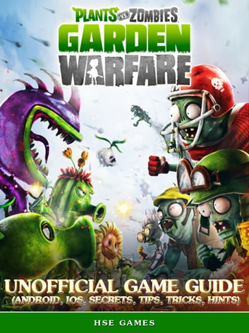 Plants vs Zombies Garden Warfare Unofficial Game Guide (Android, iOS, Secrets, Tips, Tricks, Hints) ebook by Hse Games