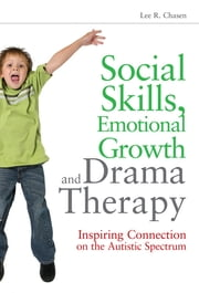 Social Skills, Emotional Growth and Drama Therapy - Inspiring Connection on the Autism Spectrum ebook by Lee R. Chasen,Robert J Landy