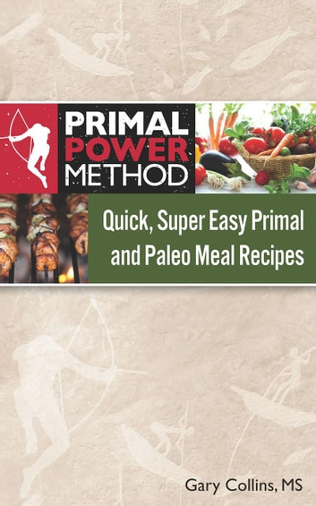 Quick, Super Easy Primal and Paleo Meal Recipes - Primal Power Method ebook by Gary Collins