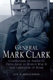 General Mark Clark - Commander of U.S. Fifth Army and Liberator of Rome ebook by B. Mikolashek, Jon