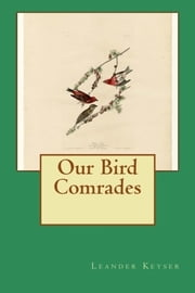 Our Bird Comrades (Illustrated) ebook by Leander S Keyser