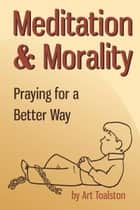 Meditation & Morality: Praying for a Better Way ebook by Art Toalston