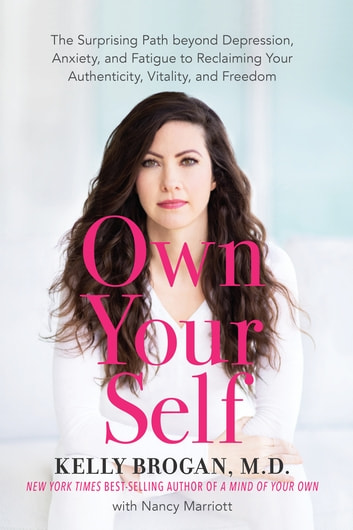 Own Your Self - The Surprising Path beyond Depression, Anxiety, and Fatigue to Reclaiming Your Authenticity, Vitality, and Freedom eBook by Kelly Brogan