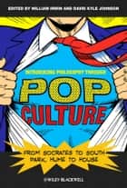 Introducing Philosophy Through Pop Culture - From Socrates to South Park, Hume to House ebook by William Irwin, David Kyle Johnson