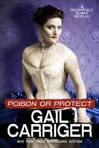 Poison or Protect - A Delightfully Deadly Novella eBook by Gail Carriger