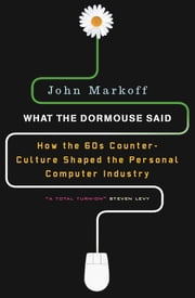 What the Dormouse Said - How the Sixties Counterculture Shaped the Personal ComputerIndustry ebook by John Markoff