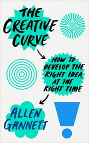 The Creative Curve - How to Develop the Right Idea, at the Right Time ebook by Allen Gannett