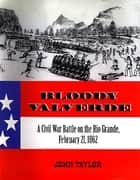 Bloody Valverde - A Civil War Battle on the Rio Grande, February 21, 1862 ebook by John Taylor