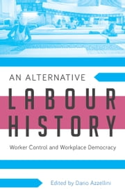 An Alternative Labour History - Worker Control and Workplace Democracy ebook by Dario Azzellini